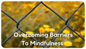 Overcoming barriers to mindfulness